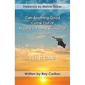 Can Anything Good Come Out� of Raping a Young Woman at Gunpoint? Yes, it Can!:� Read how asking God to guide can turn tragedy into blessing