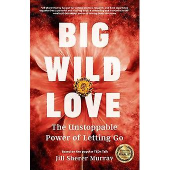 Big Wild Love The Unstoppable Power of Letting Go