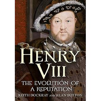Henry VIII  The Evolution of a Reputation by Keith Dockray & Alan Sutton