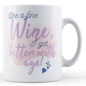 Like a fine Wine, I get better with age! - Printed Mug