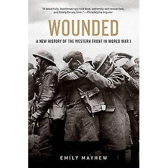 Wounded - A New History of the Western Front in World War I by Emily M