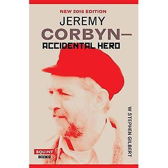 Jeremy Corbyn - Accidental Hero by W.Stephen Gilbert - 9781908998972 B