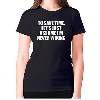 Womens lustige T-shirt Slogan t Sarkasmus Damen sarkastisch - Um Zeit zu sparen, lassen Sie sich einfach annehmen, ich 'm nie falsch
