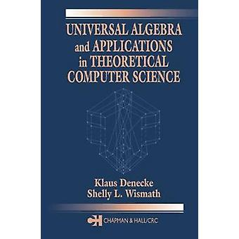 Universal Algebra and Applications in Theoretical Computer Science by Denecke & Klaus