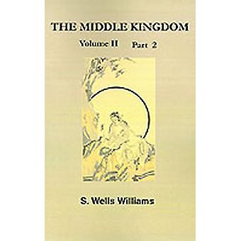 The Middle Kingdom Volume II Part 2 A Survey of the Geography Government Literature Social Life Arts and History of the Chinese Empire and Its by Williams & Samuel Wells