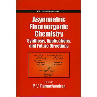 Asymmetric Fluoroorganic Chemistry Synthesis Applications and Future Directions by Ramachandran & P. V.