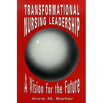 Transformational Nursing Leadership A Vision for the Future by BARKER