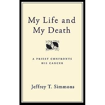 My Life and My Death A Priest Confronts His Cancer by Simmons & Jeffrey T.