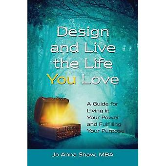 Design and Live the Life YOU Love A Guide for Living in Your Power and Fulfilling Your Purpose by Shaw & Jo Anna