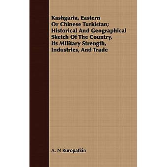 Kashgaria Eastern Or Chinese Turkistan Historical And Geographical Sketch Of The Country Its Military Strength Industries And Trade by Kuropatkin & A. N