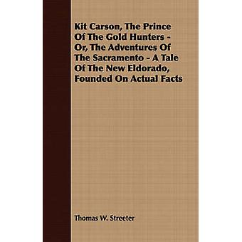 Kit Carson the Prince of the Gold Hunters  Or the Adventures of the Sacramento  A Tale of the New Eldorado Founded on Actual Facts by Streeter & Thomas W.