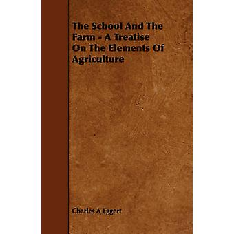 The School And The Farm  A Treatise On The Elements Of Agriculture by Eggert & Charles A