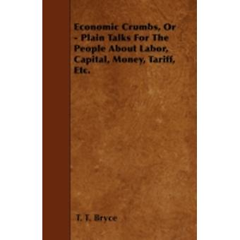 Economic Crumbs Or  Plain Talks For The People About Labor Capital Money Tariff Etc. by Bryce & T. T.