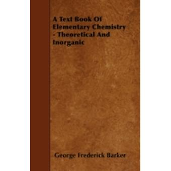 A Text Book Of Elementary Chemistry  Theoretical And Inorganic by Barker & George Frederick