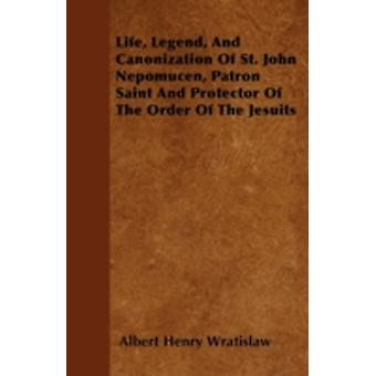 Life Legend And Canonization Of St. John Nepomucen Patron Saint And Protector Of The Order Of The Jesuits by Wratislaw & Albert Henry