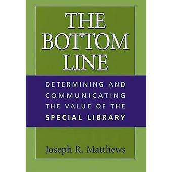 The Bottom Line Determining and Communicating the Value of the Special Library by Matthews & Joseph R.