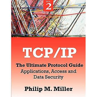 TCPIP  The Ultimate Protocol Guide Volume 2  Applications Access and Data Security by Miller & Philip M.