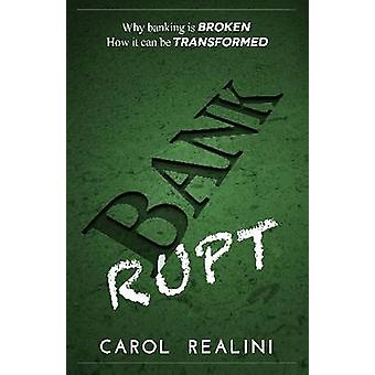 Bankrupt Why Banking Is Broken. How It Can Be Transformed. by Realini & Carol