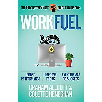 Work Fuel - The Productivity Ninja Guide to Nutrition by Graham Allcot
