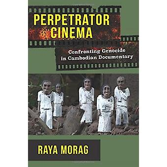 Perpetrator Cinema  Confronting Genocide in Cambodian Documentary by Raya Morag