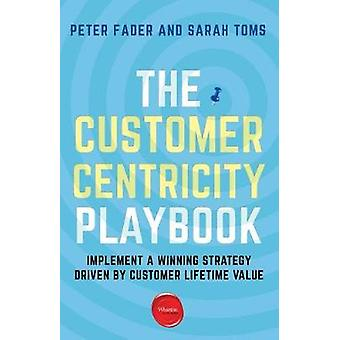 The Customer Centricity Playbook - Implement a Winning Strategy Driven
