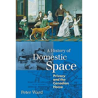 A History of Domestic Space - Privacy and the Canadian Home by Peter W