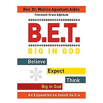B.E.T. Big in God - Believe Expect Think Big in God - An Exposition on