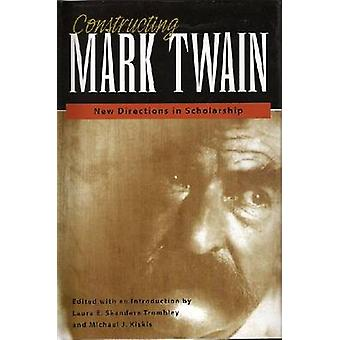 Constructing Mark Twain - New Directions in Scholarship by Laura E. Sk