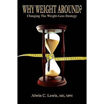 Why Weight Around  Changing The Weight Loss Strategy by Lewis & MD & MPH & Alwin C.