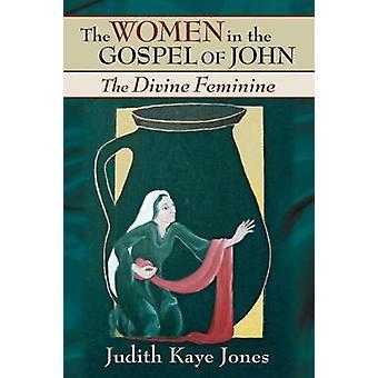 The Women in the Gospel of John The Divine Feminine by Jones & Judith Kaye