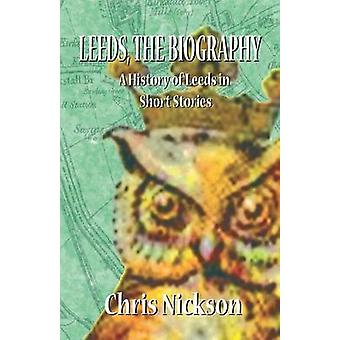 Leeds the Biography A History of Leeds in Short Stories by Nickson & Chris