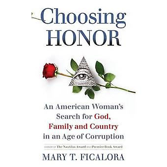 Choosing Honor An American Womans Search for God Family and Country in an Age of Corruption by Ficalora & Mary T