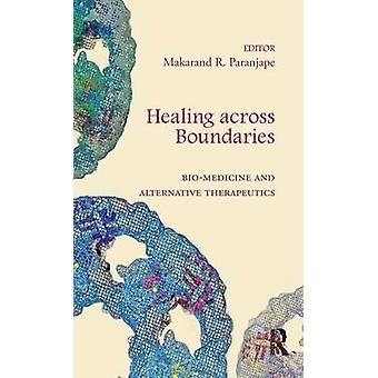 Healing across Boundaries  Biomedicine and Alternative Therapeutics by Paranjape & Makarand R.