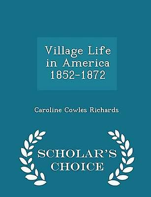 Village Life in America 18521872  Scholars Choice Edition by Richards & Caroline Cowles