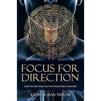 Focus for Direction HOW TO SELFHEAL AND FIND YOUR OWN ANSWERS by Taylor & Katrina Jean