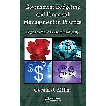 Government Budgeting and Financial Management in Practice  Logics to Make Sense of Ambiguity by Miller & Gerald J.