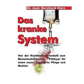 Das kranke SystemVon der Krankheitswirtschaft Zum Menschenkmmern Pldoyer fr einen Neuen Zugang zu pflege und Medizin av Stein & Bernhard
