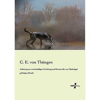 Anleitung Zur Zweckmigen Erziehung Und Dressur der Zur Niederjagd Gehrigen Hunde von von Thngen & C. E.