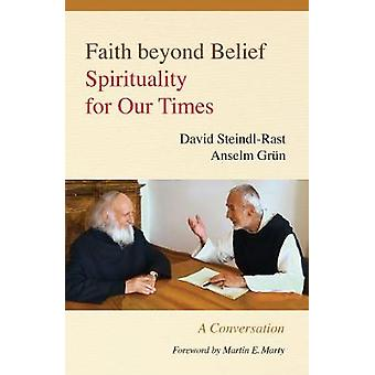 Faith Beyond Belief Spirituality for Our Times by SteindlRast & David