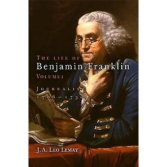 Życia Benjamin Franklin - dziennikarz - 1706-1730-Vol. 1 przez J. A