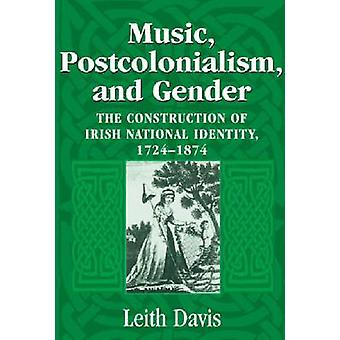 Music Postcolonialism and Gender The Construction of Irish National Identity 17241874 di Davis & Leith