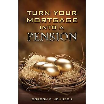 Turn Your Mortgage into a Pension by Johnson & Gordon P