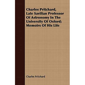 Charles Pritchard Late Savilian Professor Of Astronomy In The University Of Oxford Memoirs Of His Life by Pritchard & Charles