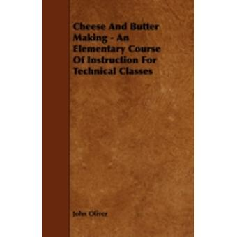 Cheese and Butter Making  An Elementary Course of Instruction for Technical Classes by Oliver & John