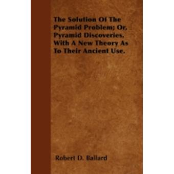 The Solution Of The Pyramid Problem Or Pyramid Discoveries. With A New Theory As To Their Ancient Use. by Ballard & Robert D.