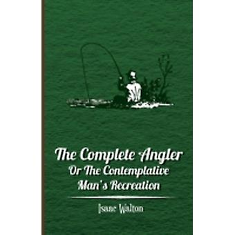 The Complete Angler  Or the Contemplative Mans Recreation by Walton & Isaac