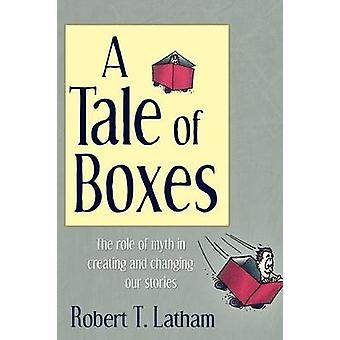 A Tale of Boxes The Role of Myth in Creating and Changing Our Stories by Latham & Robert T.