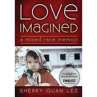 Love Imagined A Mixed Race Memoir by Lee & Sherry Quan