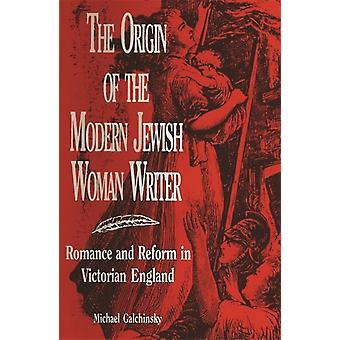 The Origin of the Modern Jewish Woman Writer Romance and Reform in Victorian England by Galchinsky & Michael