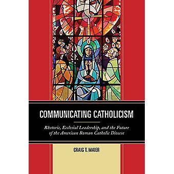 Communicating Catholicism by Craig T. Maier